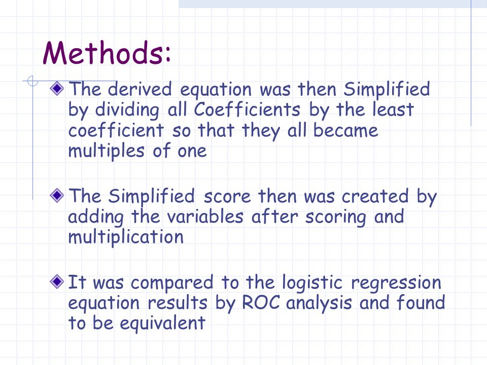 Methods: The derived equation was then Simplified by dividing all Coefficients by the least coefficient so that they all became multiples of one The Simplified score then was created by adding the variables after scoring and multiplication It was compared to the logistic regression equation results by ROC analysis and found to be equivalent