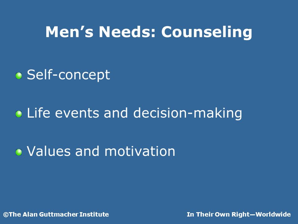 ©The Alan Guttmacher InstituteIn Their Own RightWorldwide Mens Needs: Counseling Self-concept Life events and decision-making Values and motivation