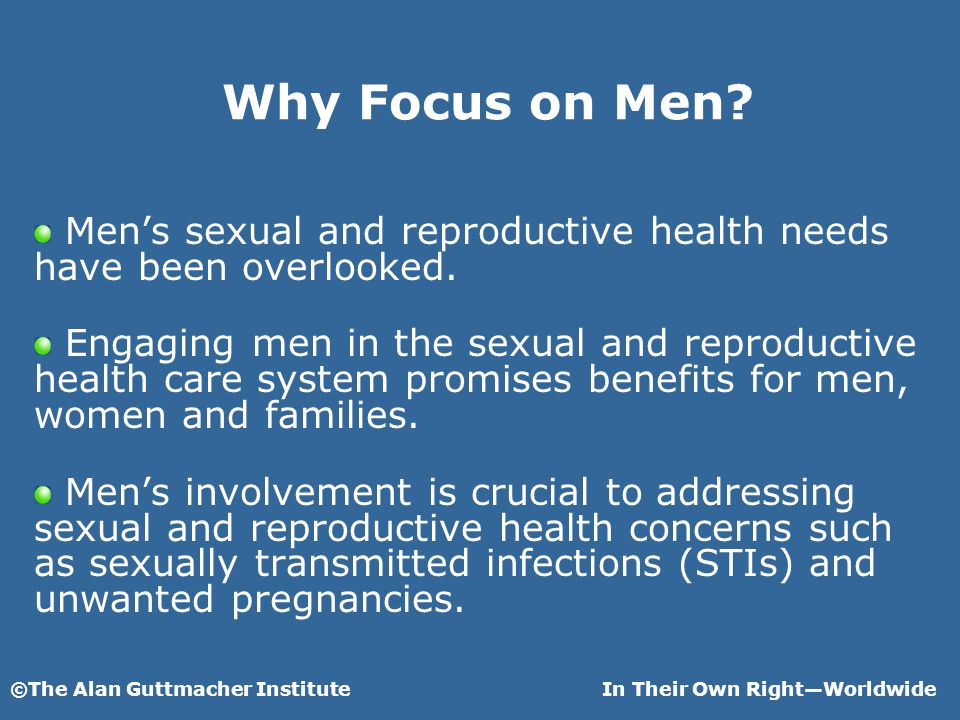 ©The Alan Guttmacher InstituteIn Their Own RightWorldwide Why Focus on Men.