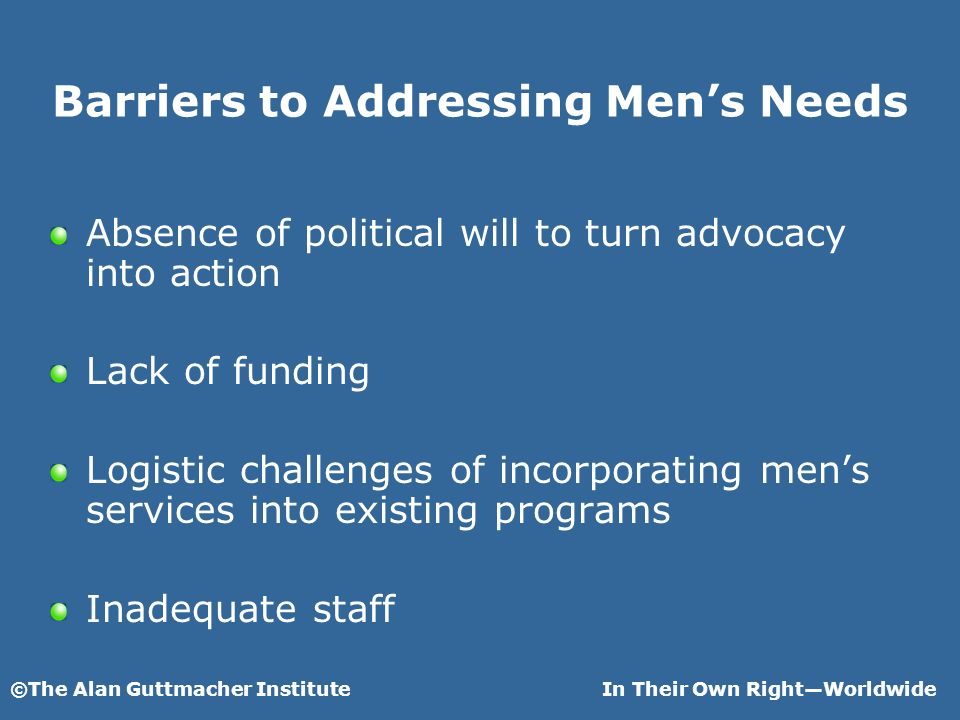 ©The Alan Guttmacher InstituteIn Their Own RightWorldwide Barriers to Addressing Mens Needs Absence of political will to turn advocacy into action Lac