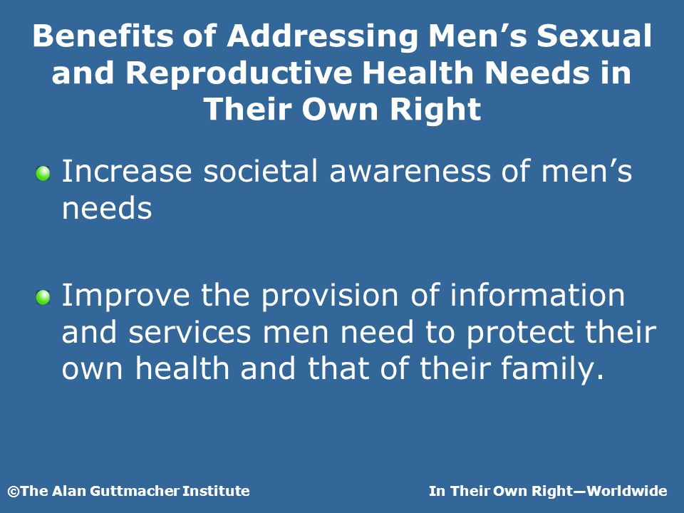 ©The Alan Guttmacher InstituteIn Their Own RightWorldwide Benefits of Addressing Mens Sexual and Reproductive Health Needs in Their Own Right Increase societal awareness of mens needs Improve the provision of information and services men need to protect their own health and that of their family.