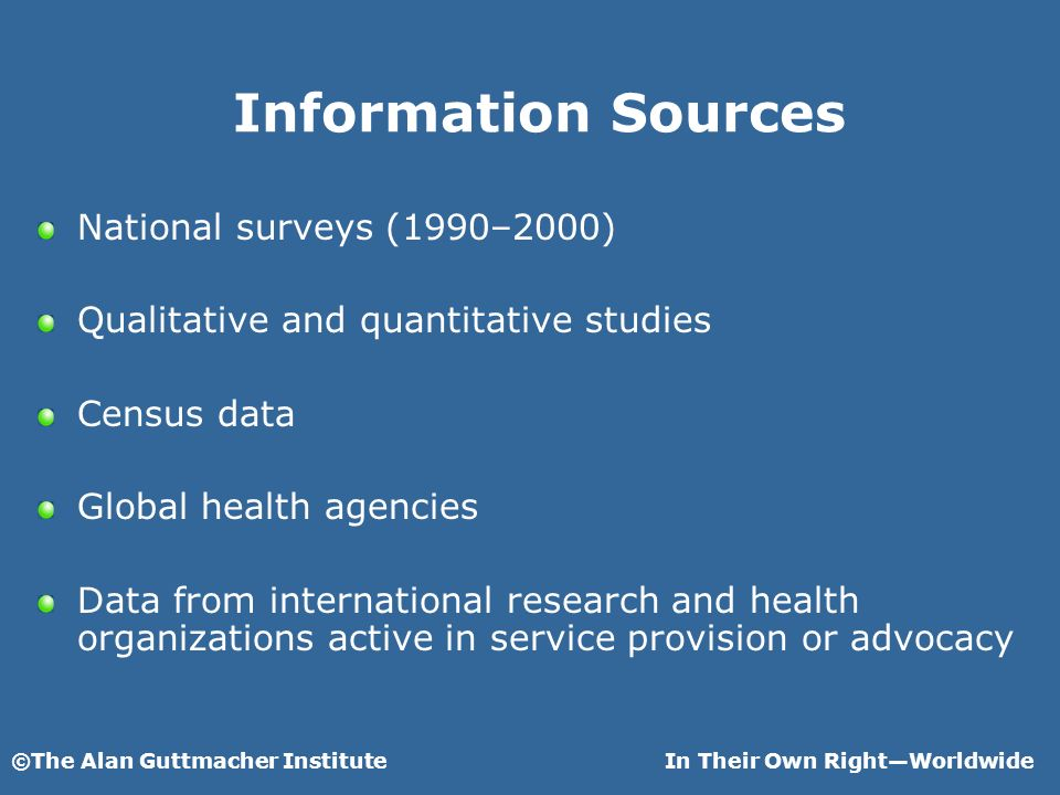 ©The Alan Guttmacher InstituteIn Their Own RightWorldwide Information Sources National surveys (1990–2000) Qualitative and quantitative studies Census data Global health agencies Data from international research and health organizations active in service provision or advocacy
