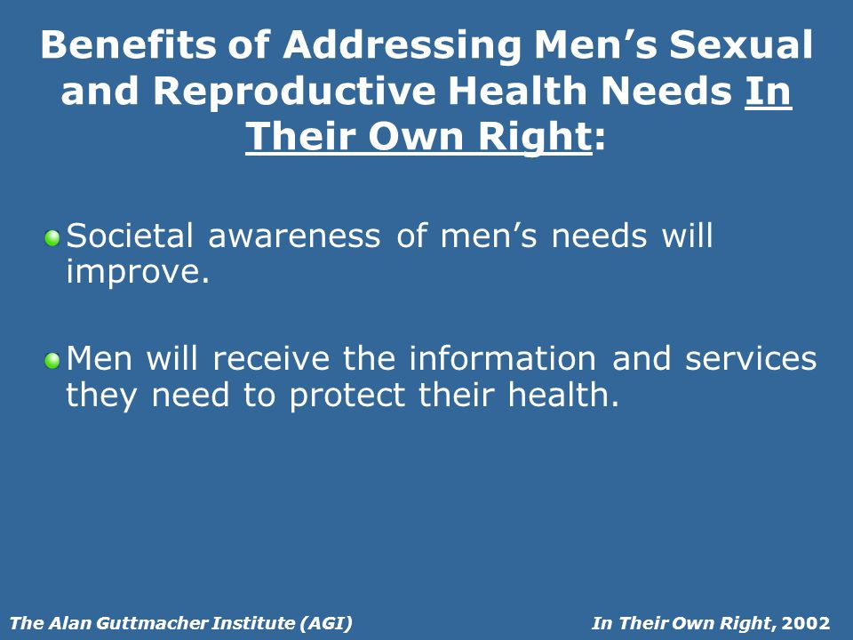 In Their Own Right, 2002The Alan Guttmacher Institute (AGI) Benefits of Addressing Mens Sexual and Reproductive Health Needs In Their Own Right: Societal awareness of mens needs will improve.