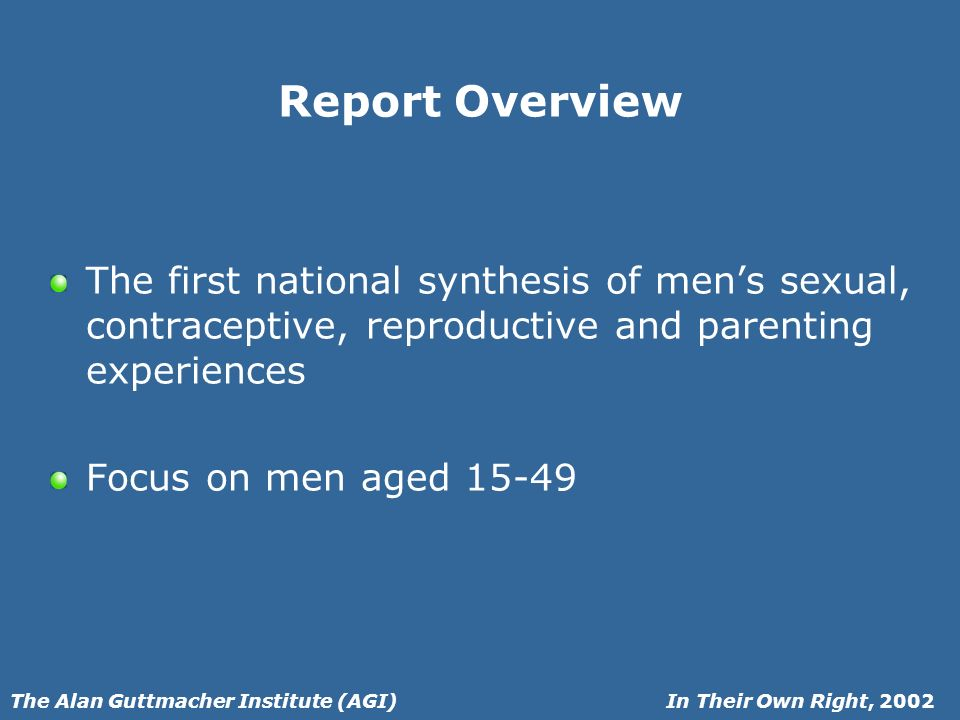 In Their Own Right, 2002The Alan Guttmacher Institute (AGI) Report Overview The first national synthesis of mens sexual, contraceptive, reproductive and parenting experiences Focus on men aged 15-49