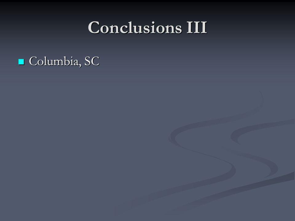 Conclusions III Columbia, SC Columbia, SC