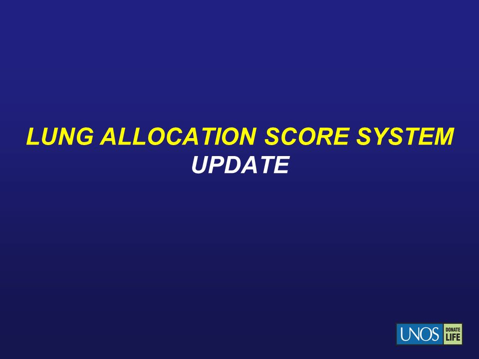 Current Lung Allocation System System was implemented on May 4, 2005 The Lung Allocation Score (LAS) is based on a combination of Expected survival in next year without a transplant and Expected survival during 1 st year with a transplant Details of calculation and allocation can be found in Policy 3.7.6