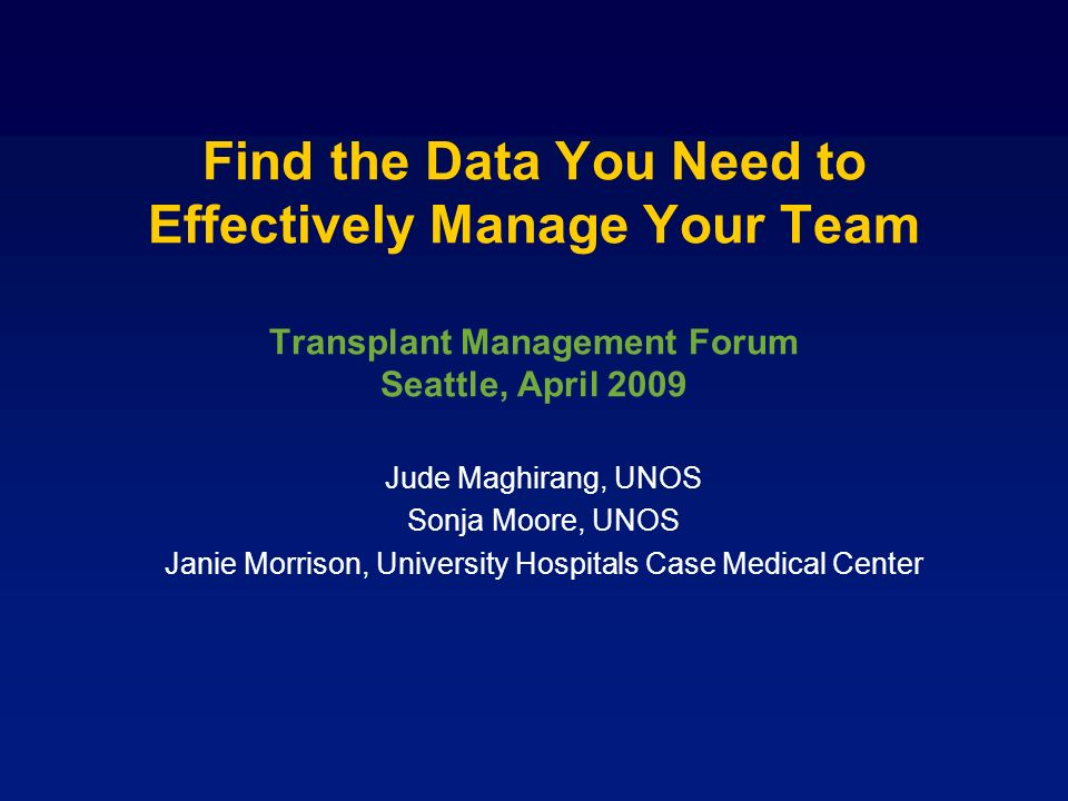 Find the Data You Need to Effectively Manage Your Team Transplant Management Forum Seattle, April 2009 Jude Maghirang, UNOS Sonja Moore, UNOS Janie Morrison, University Hospitals Case Medical Center