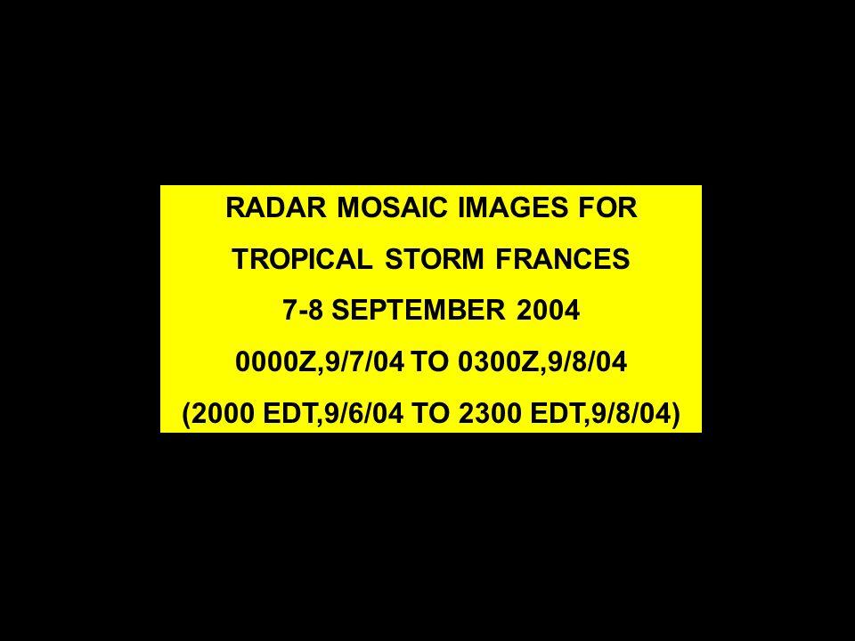 RADAR MOSAIC IMAGES FOR TROPICAL STORM FRANCES 7-8 SEPTEMBER 2004 0000Z,9/7/04 TO 0300Z,9/8/04 (2000 EDT,9/6/04 TO 2300 EDT,9/8/04)