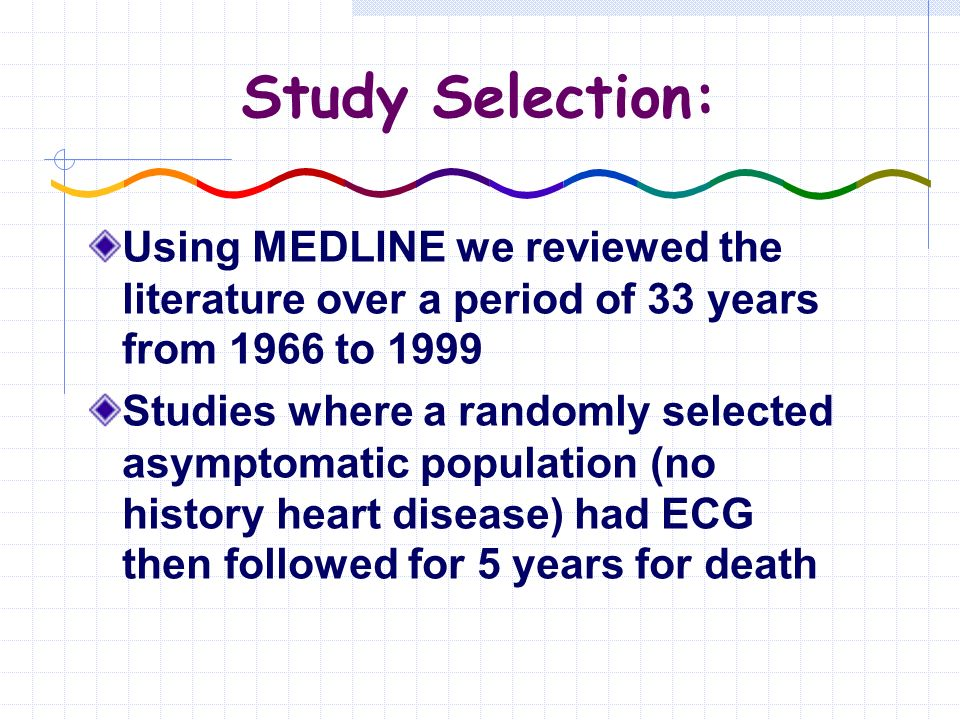 Study Selection: Using MEDLINE we reviewed the literature over a period of 33 years from 1966 to 1999 Studies where a randomly selected asymptomatic population (no history heart disease) had ECG then followed for 5 years for death
