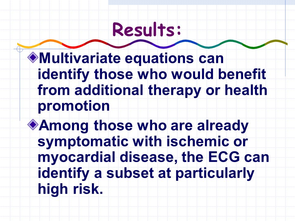 Results: Multivariate equations can identify those who would benefit from additional therapy or health promotion Among those who are already symptomatic with ischemic or myocardial disease, the ECG can identify a subset at particularly high risk.