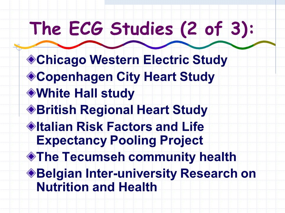 The ECG Studies (2 of 3): Chicago Western Electric Study Copenhagen City Heart Study White Hall study British Regional Heart Study Italian Risk Factors and Life Expectancy Pooling Project The Tecumseh community health Belgian Inter-university Research on Nutrition and Health