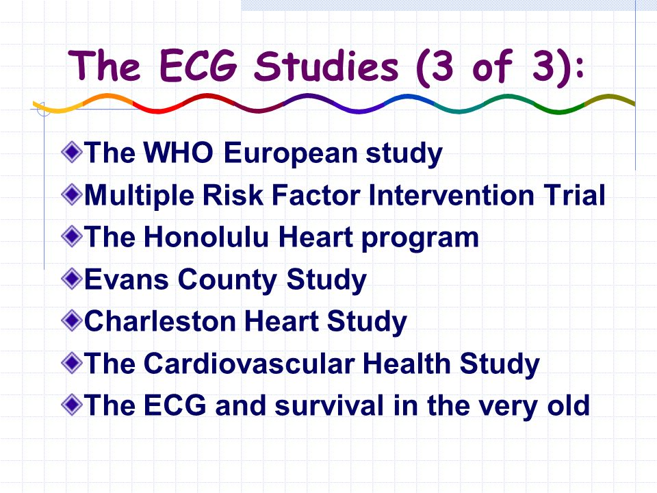 The ECG Studies (3 of 3): The WHO European study Multiple Risk Factor Intervention Trial The Honolulu Heart program Evans County Study Charleston Heart Study The Cardiovascular Health Study The ECG and survival in the very old