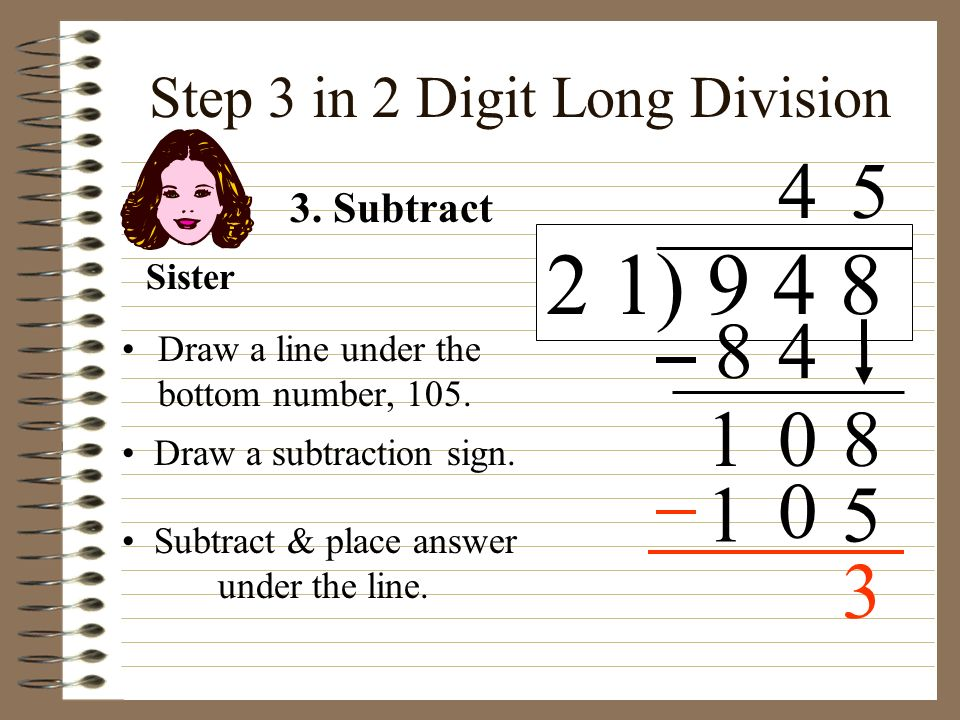 Step 3 in 2 Digit Long Division Draw a line under the bottom number, 105. Draw a subtraction sign. 3. Subtract Sister Subtract & place answer under th