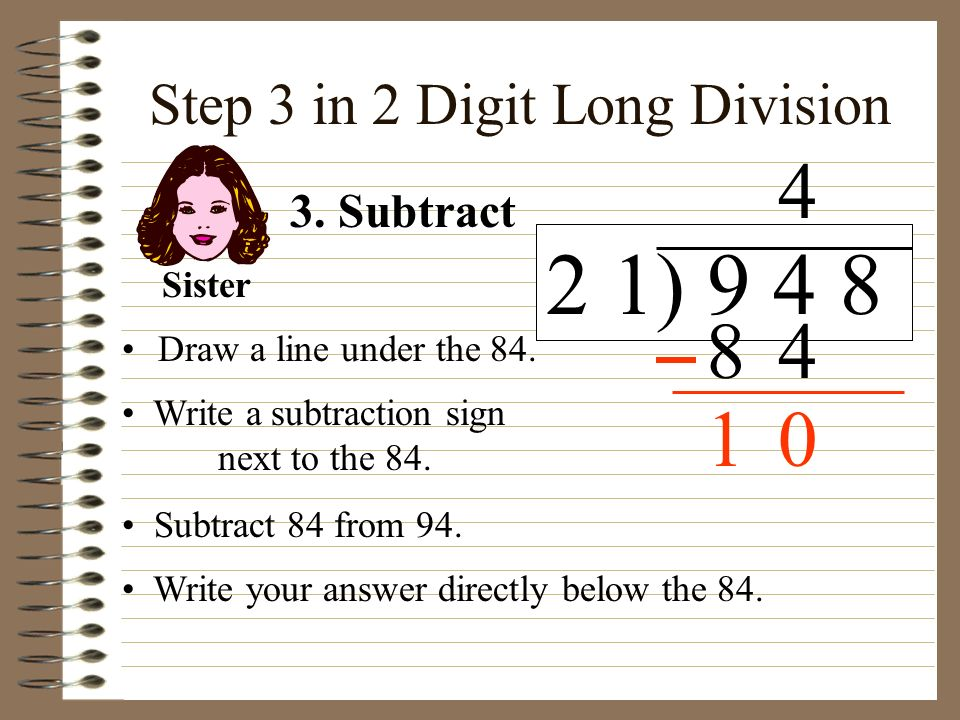 Step 3 in 2 Digit Long Division Draw a line under the 84. Write a subtraction sign next to the 84. 3. Subtract Sister Subtract 84 from 94. Write your