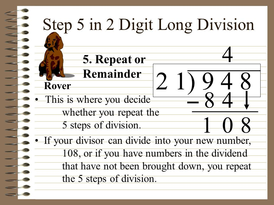 Step 5 in 2 Digit Long Division This is where you decide whether you repeat the 5 steps of division. If your divisor can divide into your new number,