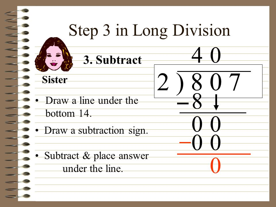 Step 3 in Long Division Draw a line under the bottom 14. 2 ) 8 0 7 Draw a subtraction sign. 4 3. Subtract 8 00 0 00 Sister Subtract & place answer und