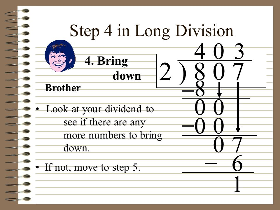 Step 4 in Long Division Look at your dividend to see if there are any more numbers to bring down. 2 ) 8 0 7 4 4. Bring down 8 00 0 00 07 3 6 If not, m
