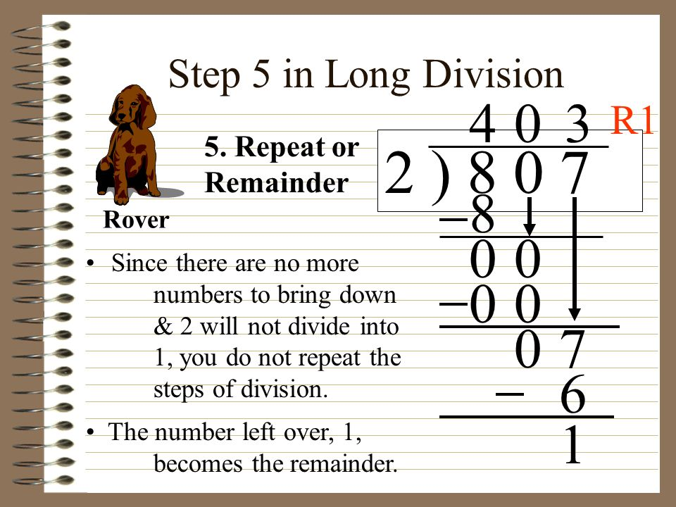 Step 5 in Long Division Since there are no more numbers to bring down & 2 will not divide into 1, you do not repeat the steps of division. 2 ) 8 0 7 4