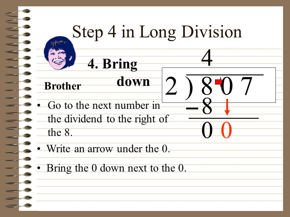 Step 4 in Long Division Go to the next number in the dividend to the right of the 8. 2 ) 8 0 7 Write an arrow under the 0. 4 4. Bring down 8 Bring the