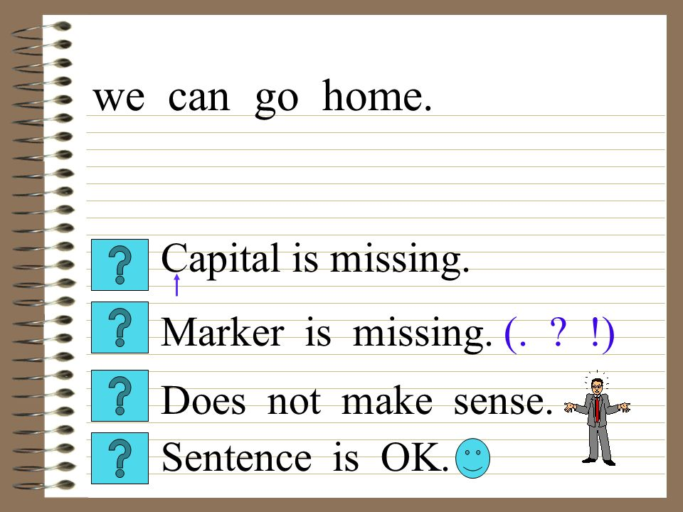 Capital is missing. Sentence is OK. Does not make sense. Marker is missing. (. !) we can go home.