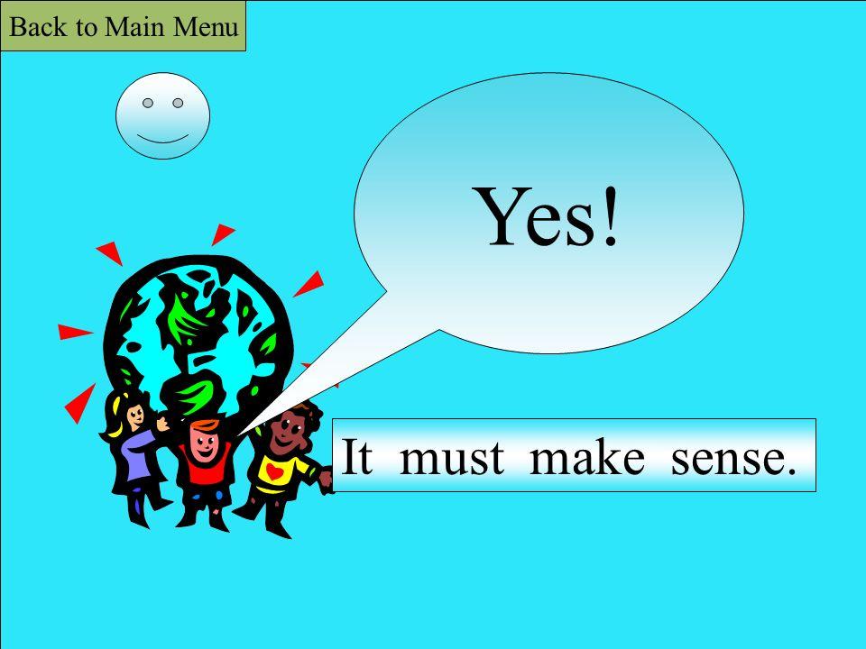 Yes! It must make sense. Back to Main Menu