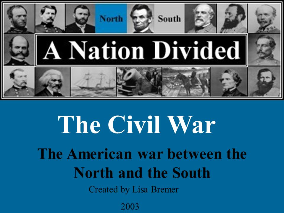 The Civil War The American war between the North and the South Created by Lisa Bremer 2003