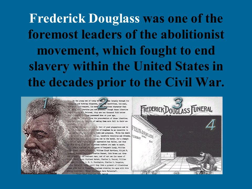 Frederick Douglass was one of the foremost leaders of the abolitionist movement, which fought to end slavery within the United States in the decades p