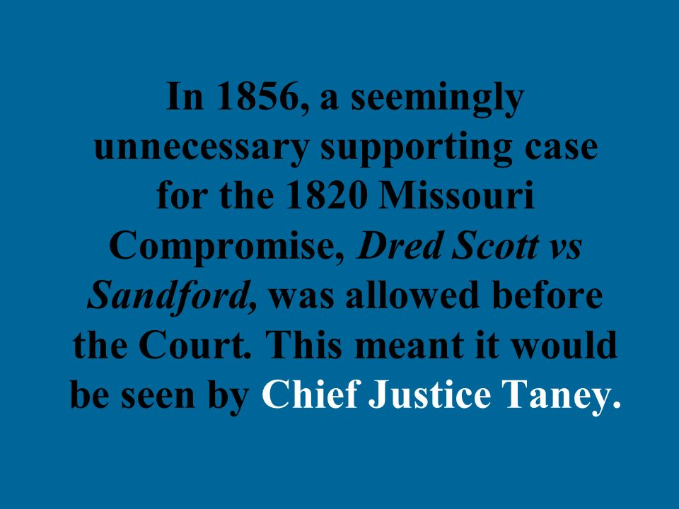 In 1856, a seemingly unnecessary supporting case for the 1820 Missouri Compromise, Dred Scott vs Sandford, was allowed before the Court. This meant it