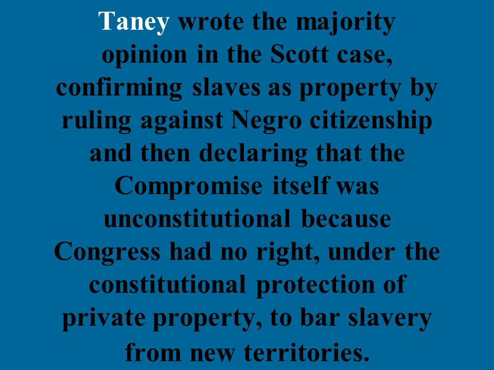 Taney wrote the majority opinion in the Scott case, confirming slaves as property by ruling against Negro citizenship and then declaring that the Comp