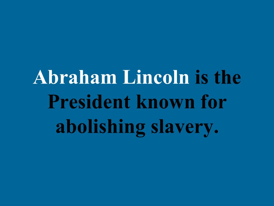 Abraham Lincoln is the President known for abolishing slavery.