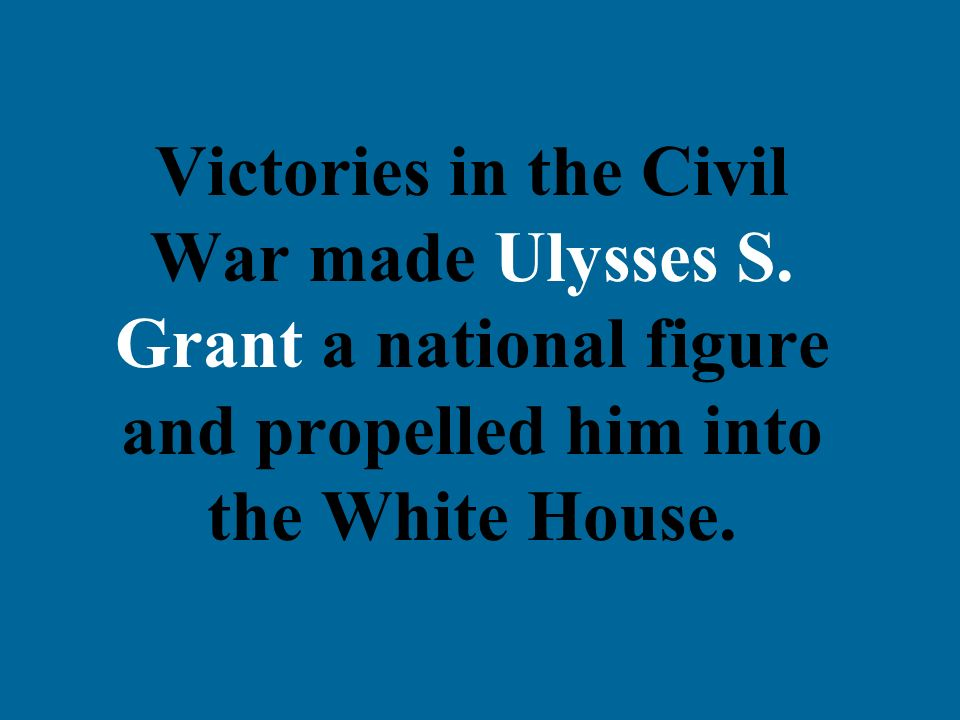 Victories in the Civil War made Ulysses S. Grant a national figure and propelled him into the White House.