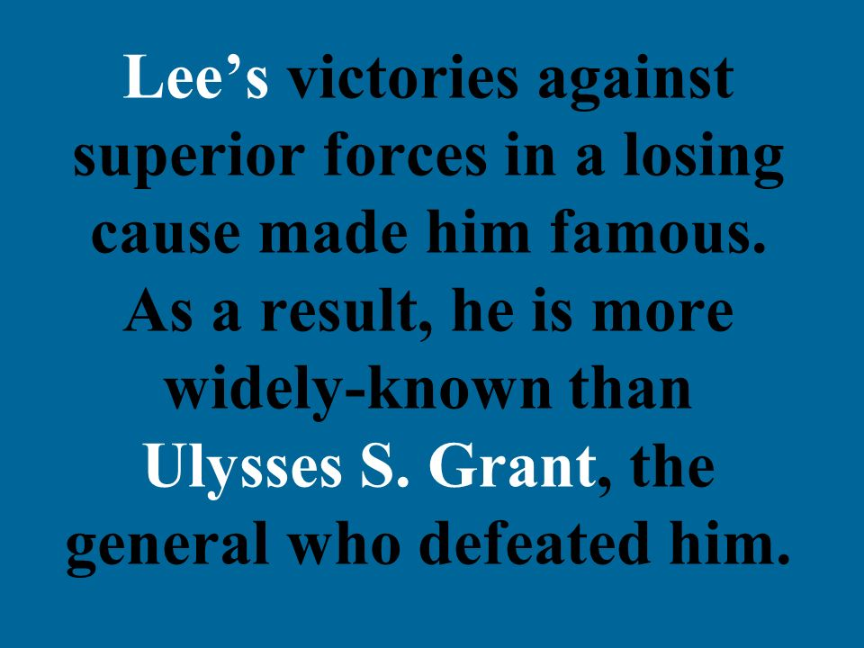 Lees victories against superior forces in a losing cause made him famous. As a result, he is more widely-known than Ulysses S. Grant, the general who