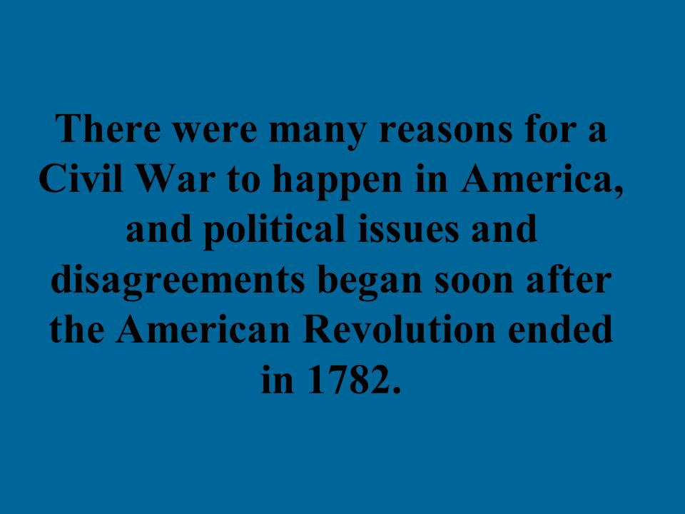 There were many reasons for a Civil War to happen in America, and political issues and disagreements began soon after the American Revolution ended in