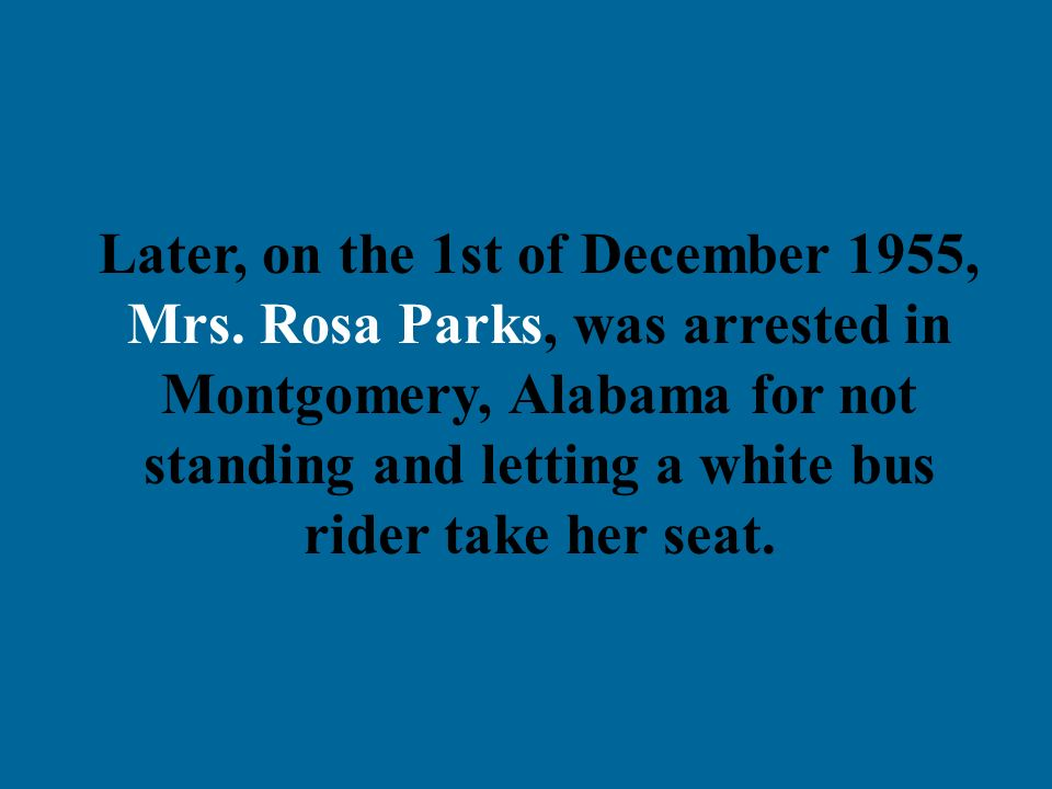 Later, on the 1st of December 1955, Mrs. Rosa Parks, was arrested in Montgomery, Alabama for not standing and letting a white bus rider take her seat.