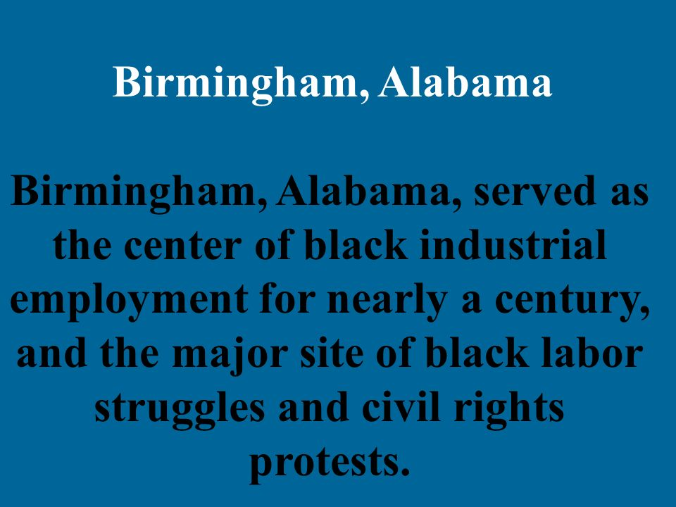 Birmingham, Alabama Birmingham, Alabama, served as the center of black industrial employment for nearly a century, and the major site of black labor s
