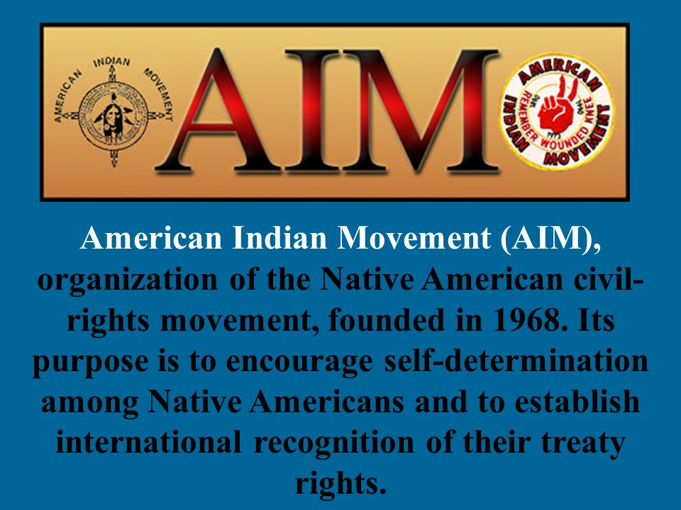 American Indian Movement (AIM), organization of the Native American civil- rights movement, founded in 1968. Its purpose is to encourage self-determin