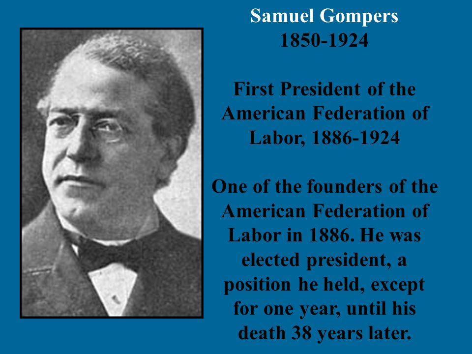 Samuel Gompers 1850-1924 First President of the American Federation of Labor, 1886-1924 One of the founders of the American Federation of Labor in 188