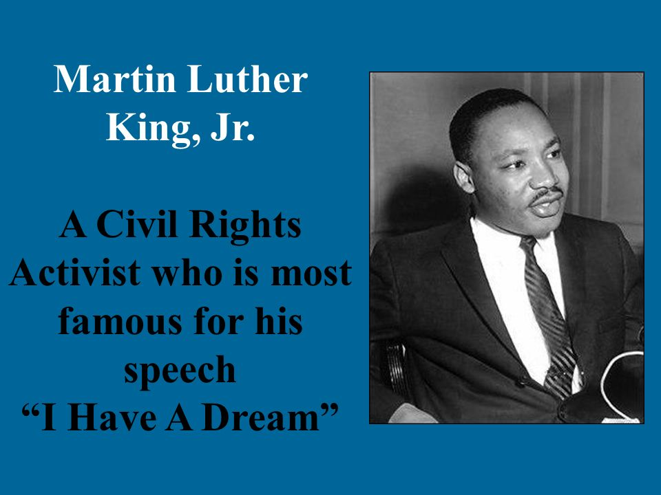 Martin Luther King, Jr. A Civil Rights Activist who is most famous for his speech I Have A Dream