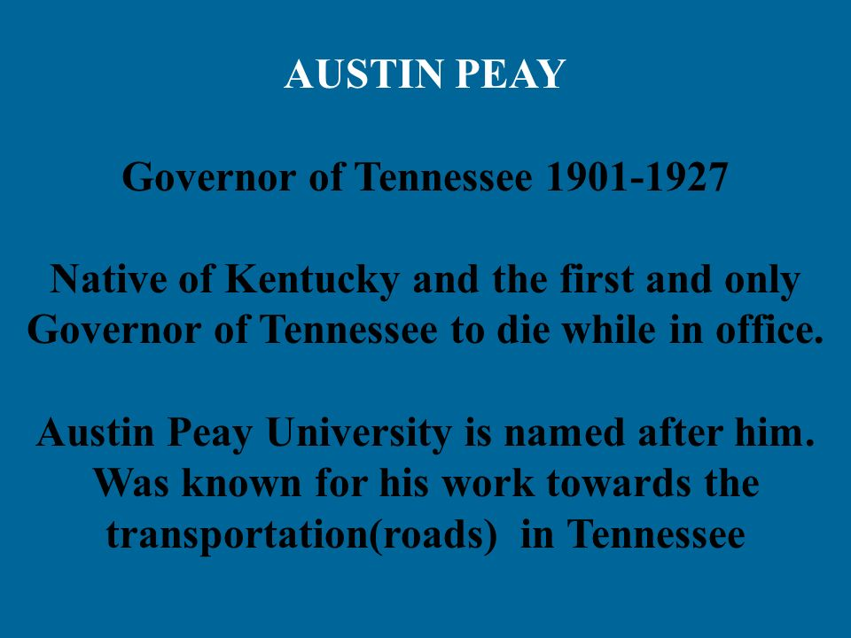 AUSTIN PEAY Governor of Tennessee 1901-1927 Native of Kentucky and the first and only Governor of Tennessee to die while in office. Austin Peay Univer