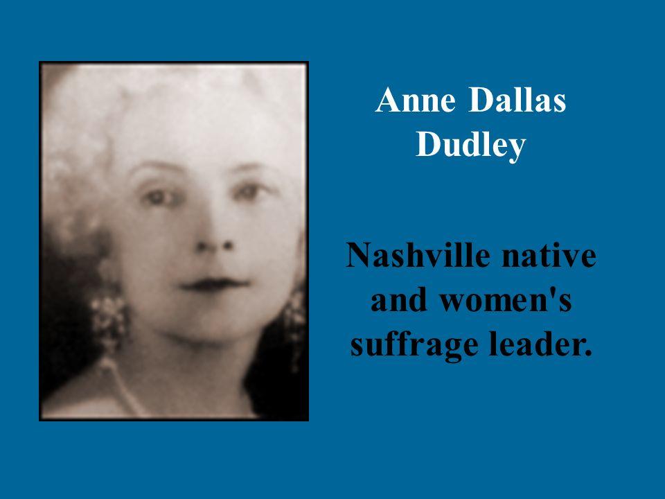 Anne Dallas Dudley Nashville native and women s suffrage leader.