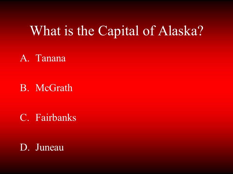 What is the Capital of Alaska? A.Tanana B.McGrath C.Fairbanks D.Juneau