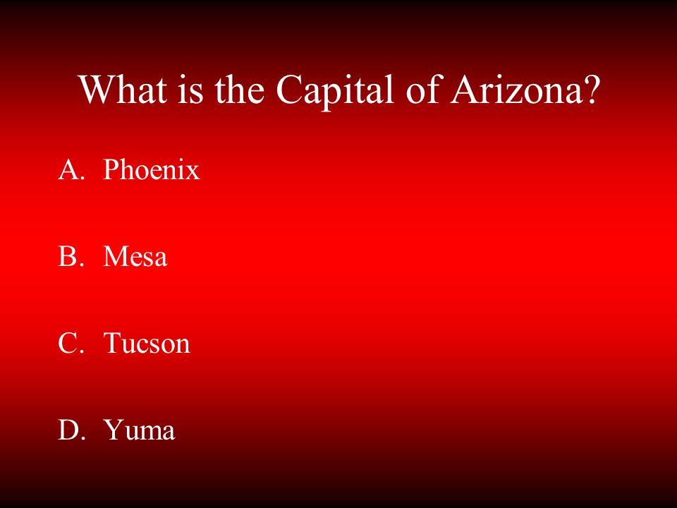 What is the Capital of Arizona? A.Phoenix B.Mesa C.Tucson D.Yuma