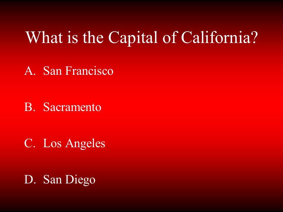 What is the Capital of California? A.San Francisco B.Sacramento C.Los Angeles D.San Diego