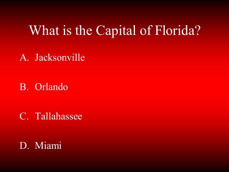 What is the Capital of Florida? A.Jacksonville B.Orlando C.Tallahassee D.Miami