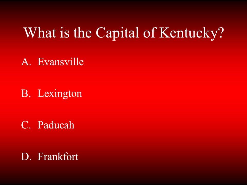 What is the Capital of Kentucky? A.Evansville B.Lexington C.Paducah D.Frankfort