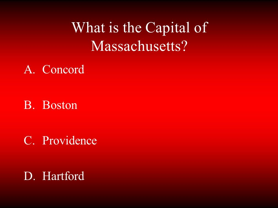 What is the Capital of Massachusetts? A.Concord B.Boston C.Providence D.Hartford