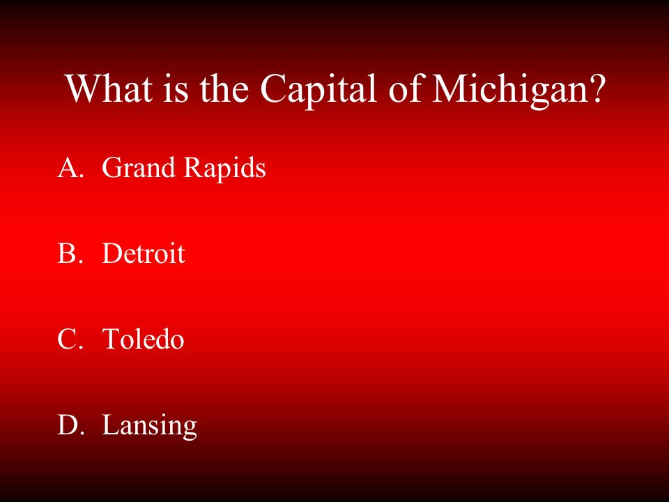 What is the Capital of Michigan? A.Grand Rapids B.Detroit C.Toledo D.Lansing