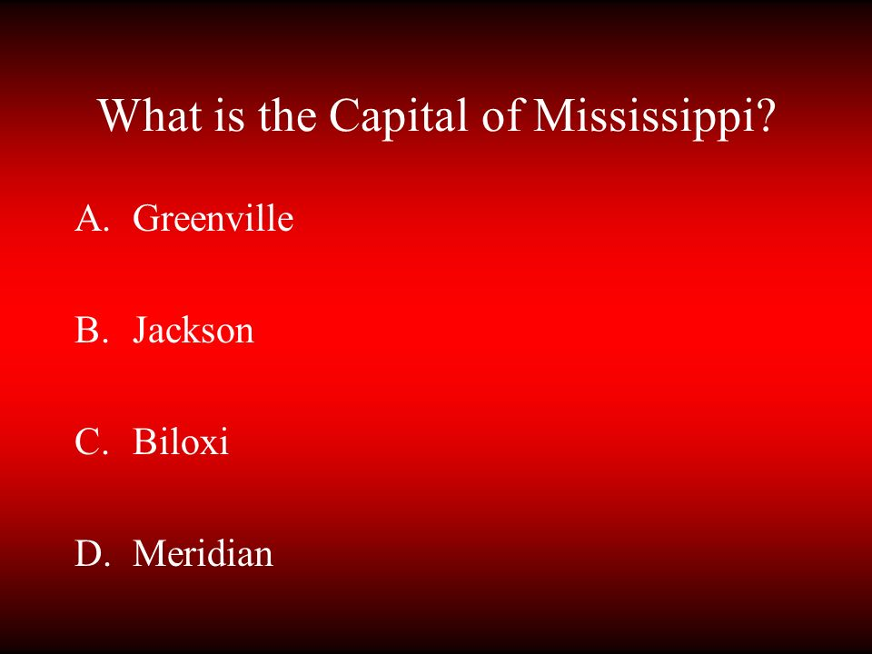 What is the Capital of Mississippi? A.Greenville B.Jackson C.Biloxi D.Meridian