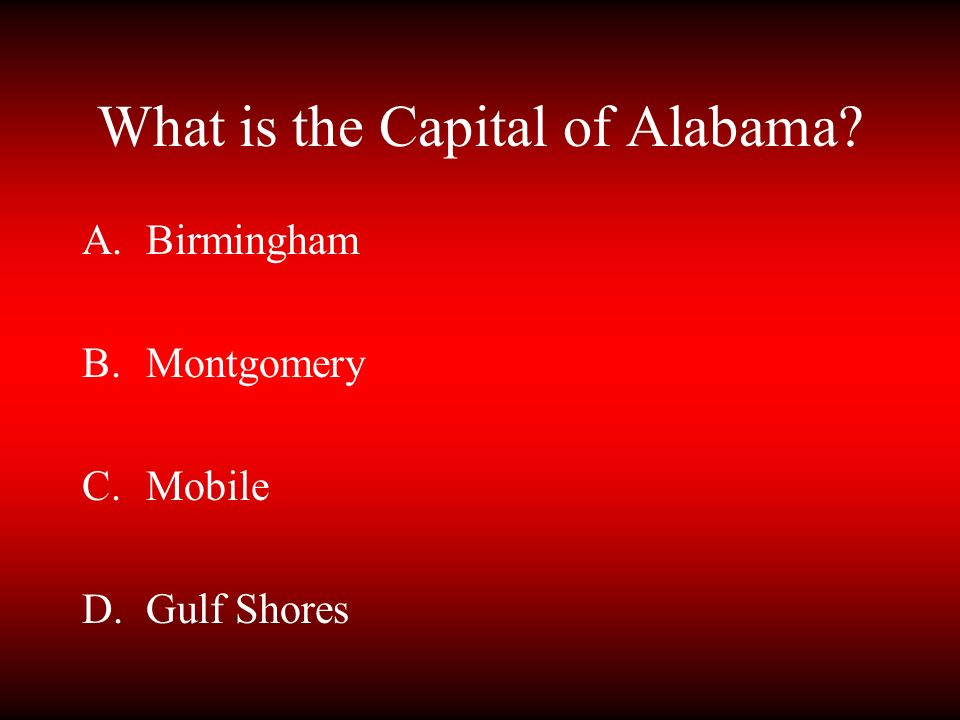 What is the Capital of Alabama? A.Birmingham B.Montgomery C.Mobile D.Gulf Shores