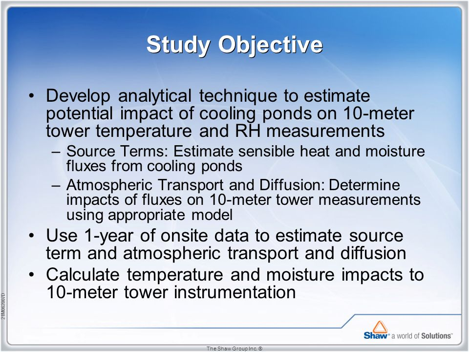 21M062007D The Shaw Group Inc. ® Study Objective Develop analytical technique to estimate potential impact of cooling ponds on 10-meter tower temperat